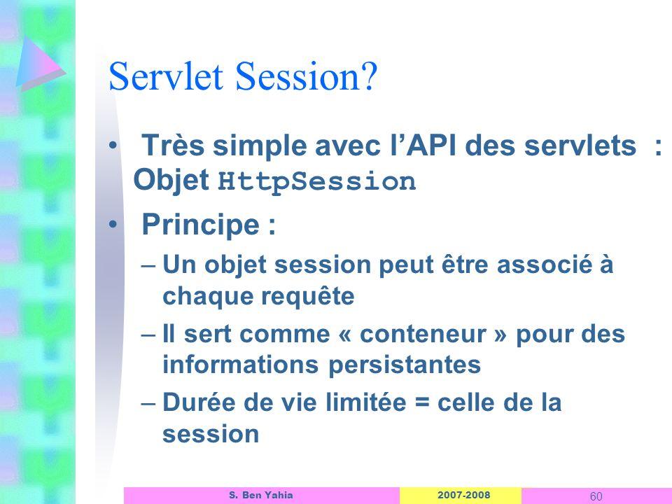 Servlet Session Très simple avec l'API des servlets : Objet HttpSession. Principe : Un objet session peut être associé à chaque requête.