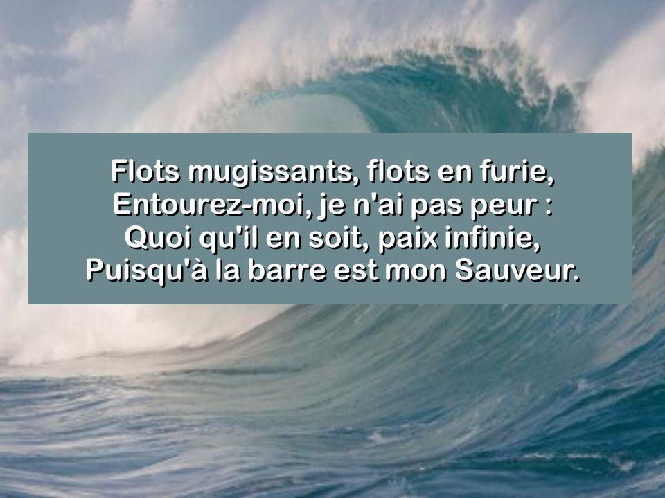 Flots mugissants, flots en furie, Entourez-moi, je n ai pas peur : Quoi qu il en soit, paix infinie, Puisqu à la barre est mon Sauveur.