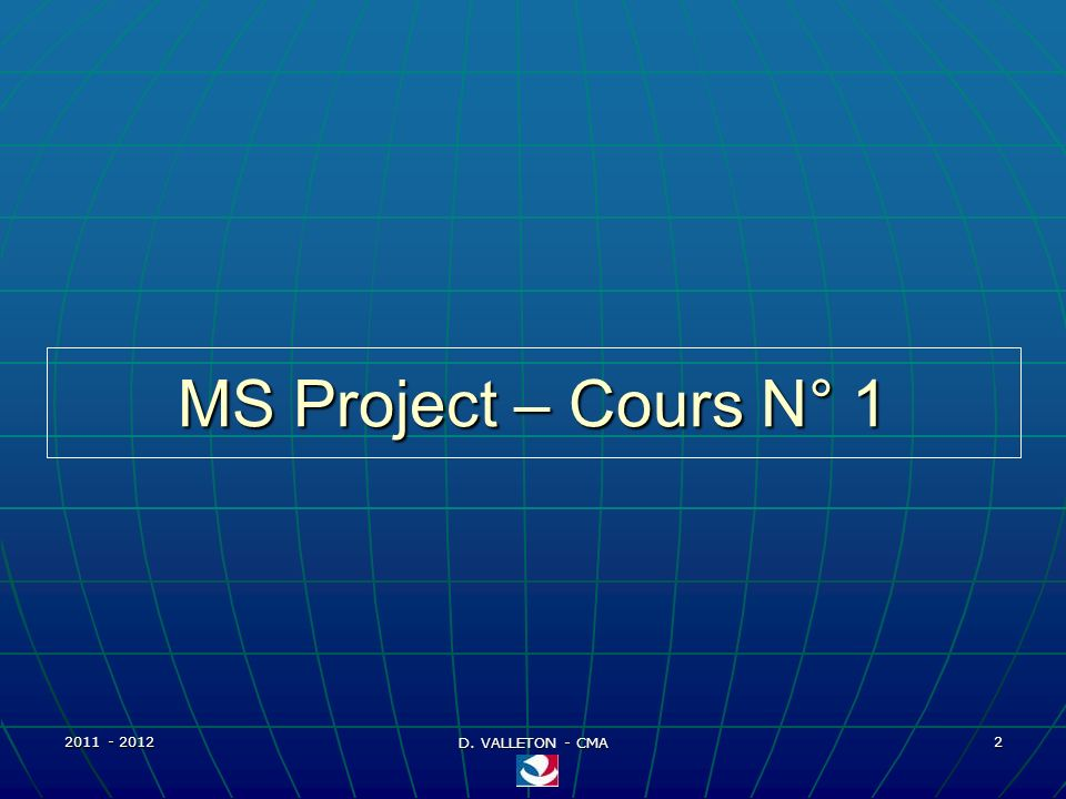 MS Project – Cours N° 1 2011 - 2012 D. VALLETON - CMA