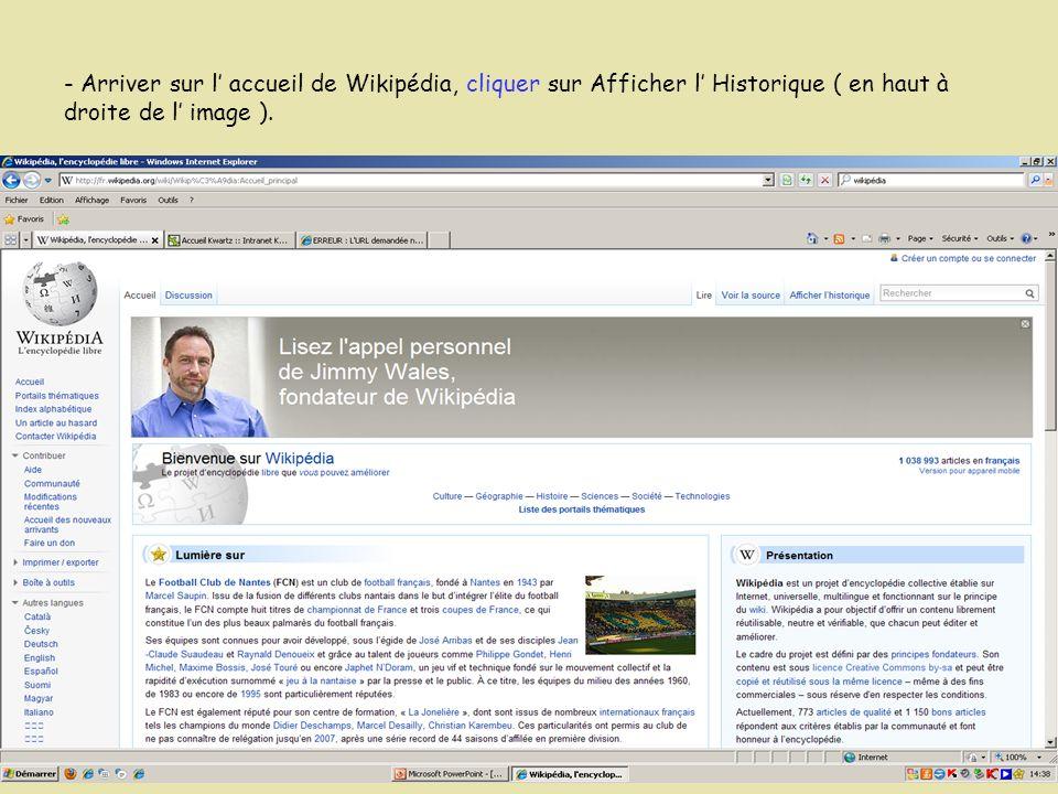 - Arriver sur l' accueil de Wikipédia, cliquer sur Afficher l' Historique ( en haut à droite de l' image ).