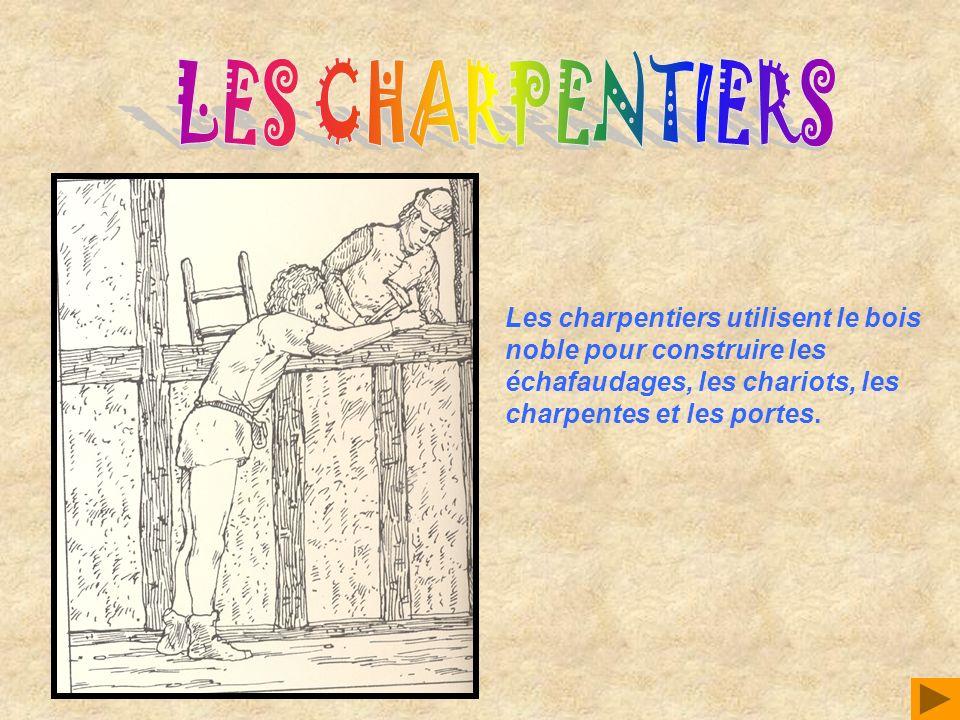 LES CHARPENTIERS Les charpentiers utilisent le bois noble pour construire les échafaudages, les chariots, les charpentes et les portes.