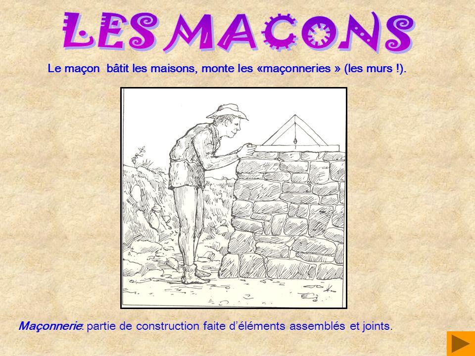 LES MACONS Le maçon bâtit les maisons, monte les «maçonneries » (les murs !).