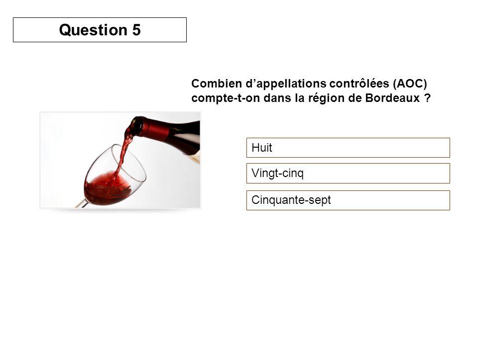 Question 5 Combien d'appellations contrôlées (AOC) compte-t-on dans la région de Bordeaux Huit. Vingt-cinq.