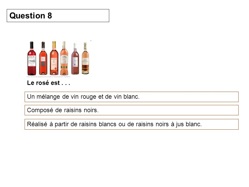 Question 8 Le rosé est . . . Un mélange de vin rouge et de vin blanc.