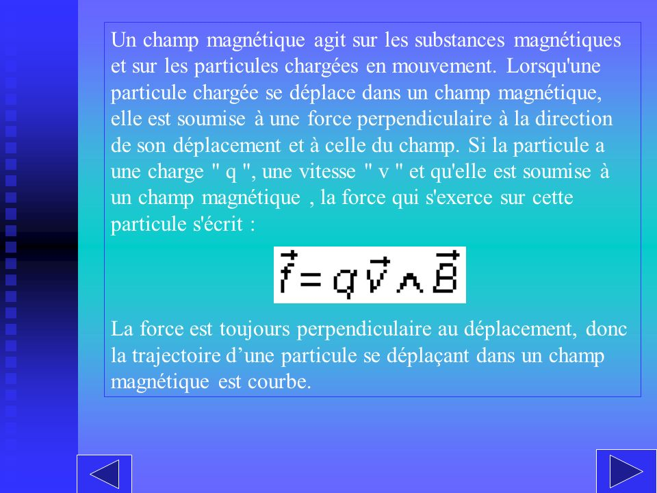 Un champ magnétique agit sur les substances magnétiques et sur les particules chargées en mouvement. Lorsqu une particule chargée se déplace dans un champ magnétique, elle est soumise à une force perpendiculaire à la direction de son déplacement et à celle du champ. Si la particule a une charge q , une vitesse v et qu elle est soumise à un champ magnétique , la force qui s exerce sur cette particule s écrit :