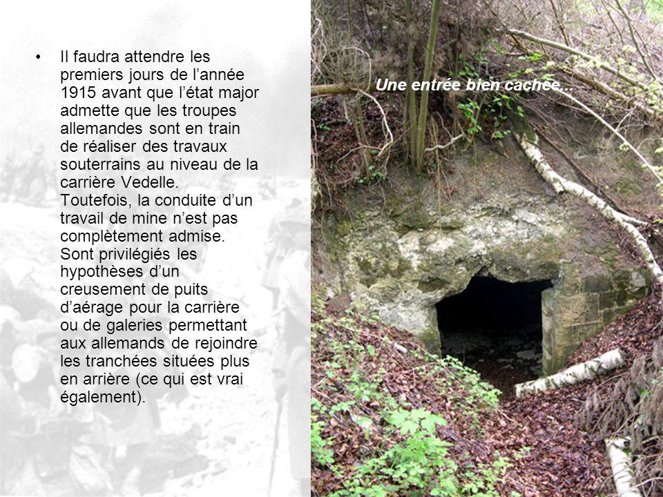 Il faudra attendre les premiers jours de l'année 1915 avant que l'état major admette que les troupes allemandes sont en train de réaliser des travaux souterrains au niveau de la carrière Vedelle. Toutefois, la conduite d'un travail de mine n'est pas complètement admise. Sont privilégiés les hypothèses d'un creusement de puits d'aérage pour la carrière ou de galeries permettant aux allemands de rejoindre les tranchées situées plus en arrière (ce qui est vrai également).
