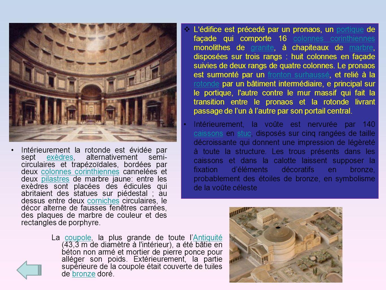 L'édifice est précedé par un pronaos, un portique de façade qui comporte 16 colonnes corinthiennes monolithes de granite, à chapiteaux de marbre, disposées sur trois rangs : huit colonnes en façade suivies de deux rangs de quatre colonnes. Le pronaos est surmonté par un fronton surhaussé, et relié à la rotonde par un bâtiment intermédiaire, e principal sur le portique, l autre contre le mur massif qui fait la transition entre le pronaos et la rotonde livrant passage de l'un à l'autre par son portail central.