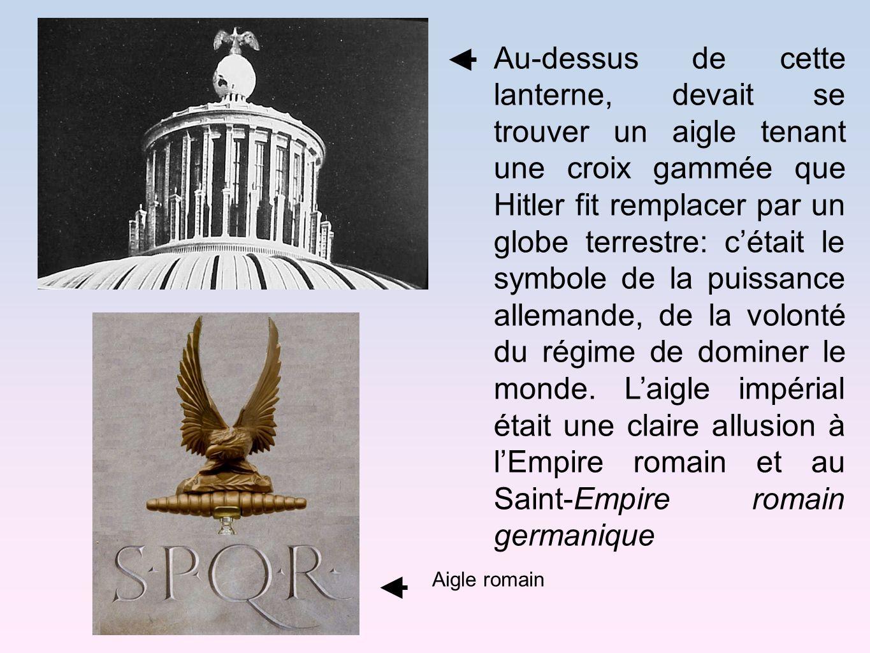 Au-dessus de cette lanterne, devait se trouver un aigle tenant une croix gammée que Hitler fit remplacer par un globe terrestre: c'était le symbole de la puissance allemande, de la volonté du régime de dominer le monde. L'aigle impérial était une claire allusion à l'Empire romain et au Saint-Empire romain germanique