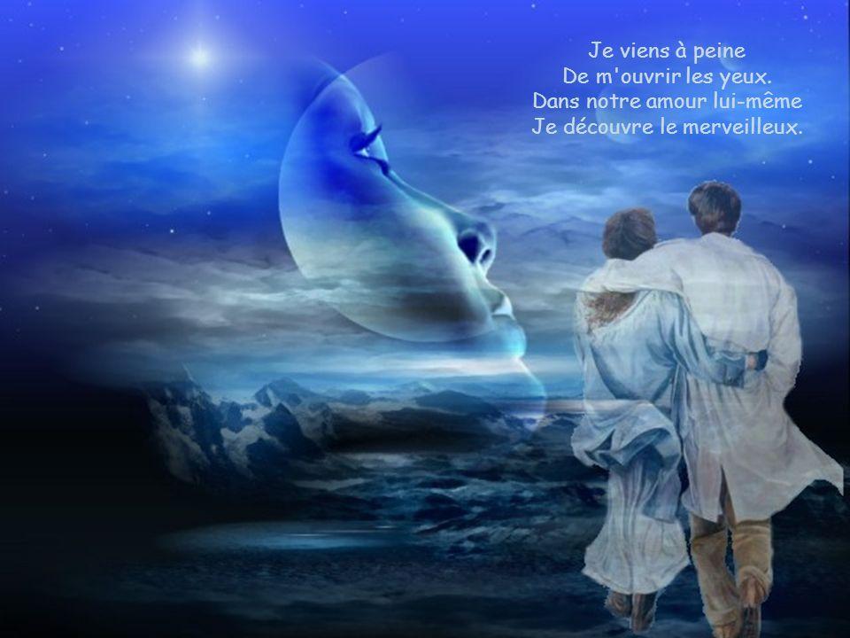 Dans notre amour lui-même Je découvre le merveilleux.