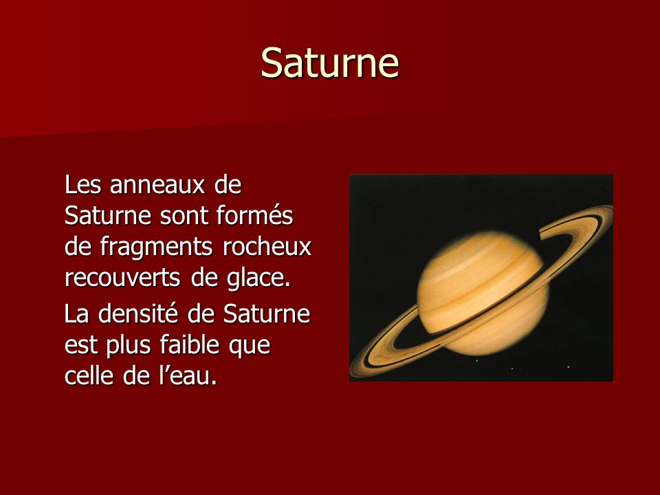 Saturne Les anneaux de Saturne sont formés de fragments rocheux recouverts de glace.