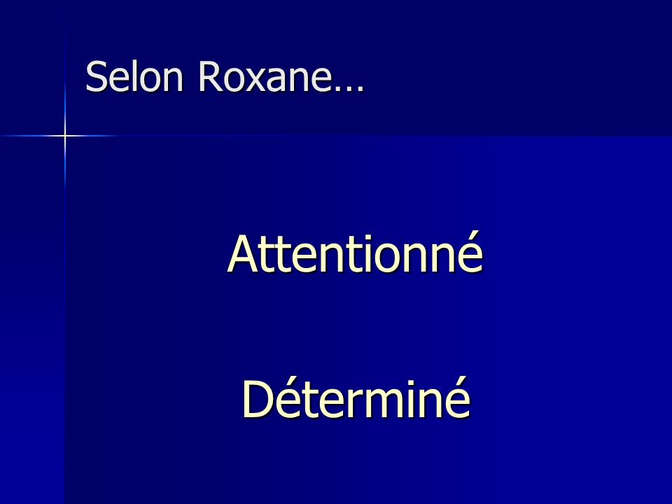 Selon Roxane… Attentionné Déterminé