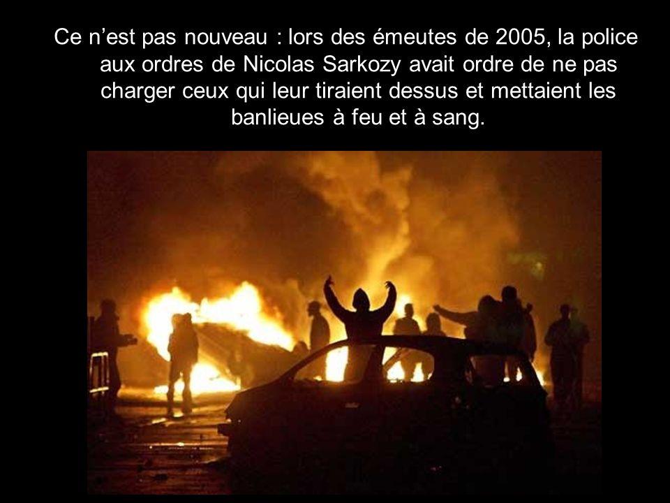 Ce n'est pas nouveau : lors des émeutes de 2005, la police aux ordres de Nicolas Sarkozy avait ordre de ne pas charger ceux qui leur tiraient dessus et mettaient les banlieues à feu et à sang.