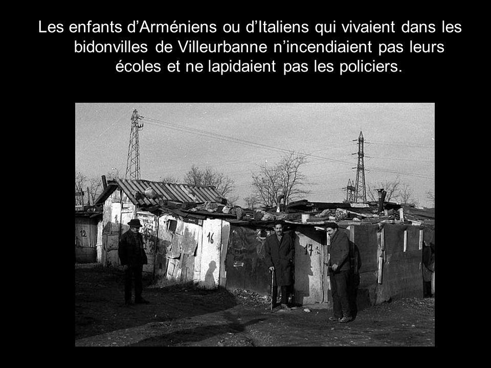 Les enfants d'Arméniens ou d'Italiens qui vivaient dans les bidonvilles de Villeurbanne n'incendiaient pas leurs écoles et ne lapidaient pas les policiers.