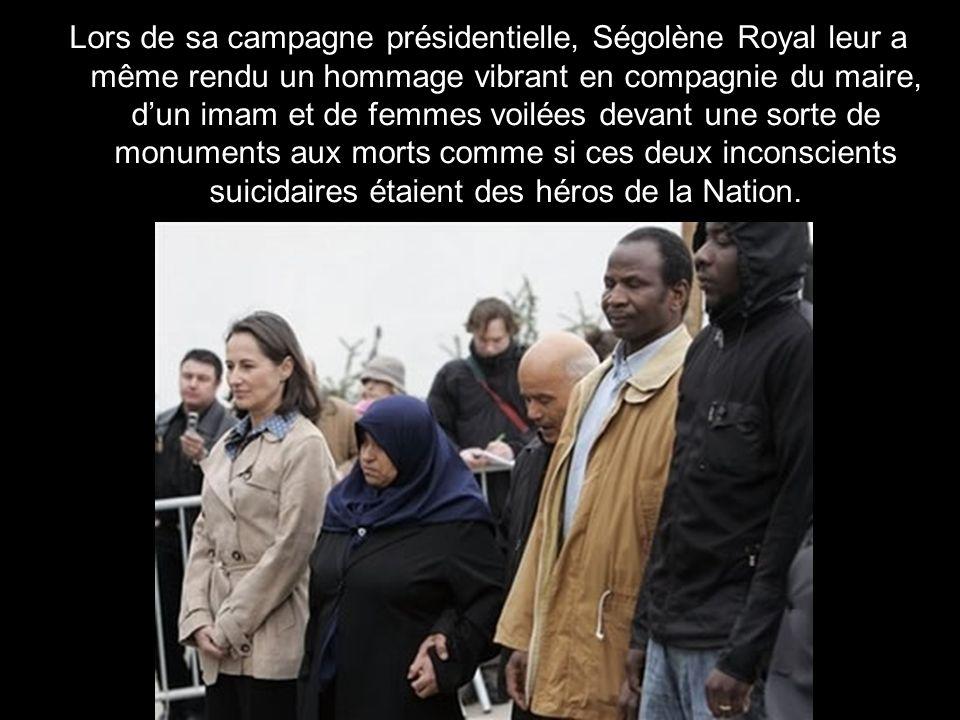Lors de sa campagne présidentielle, Ségolène Royal leur a même rendu un hommage vibrant en compagnie du maire, d'un imam et de femmes voilées devant une sorte de monuments aux morts comme si ces deux inconscients suicidaires étaient des héros de la Nation.