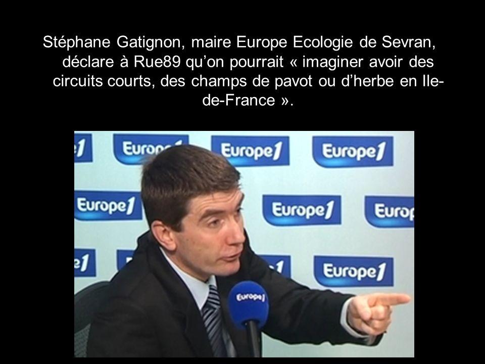 Stéphane Gatignon, maire Europe Ecologie de Sevran, déclare à Rue89 qu'on pourrait « imaginer avoir des circuits courts, des champs de pavot ou d'herbe en Ile-de-France ».