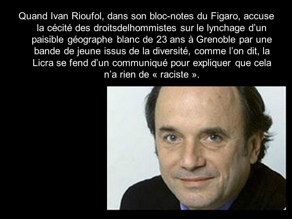 Quand Ivan Rioufol, dans son bloc-notes du Figaro, accuse la cécité des droitsdelhommistes sur le lynchage d'un paisible géographe blanc de 23 ans à Grenoble par une bande de jeune issus de la diversité, comme l'on dit, la Licra se fend d'un communiqué pour expliquer que cela n'a rien de « raciste ».