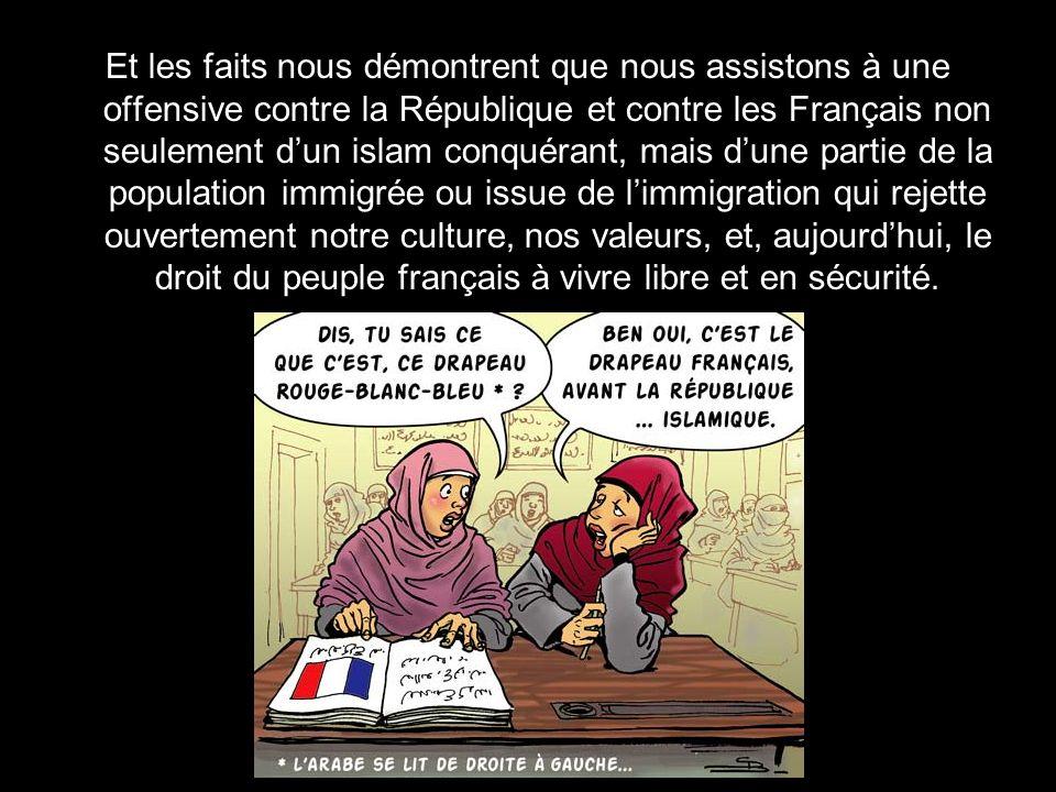 Et les faits nous démontrent que nous assistons à une offensive contre la République et contre les Français non seulement d'un islam conquérant, mais d'une partie de la population immigrée ou issue de l'immigration qui rejette ouvertement notre culture, nos valeurs, et, aujourd'hui, le droit du peuple français à vivre libre et en sécurité.