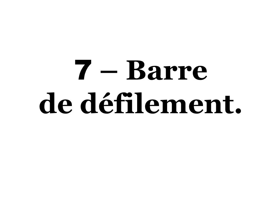 7 – Barre de défilement.