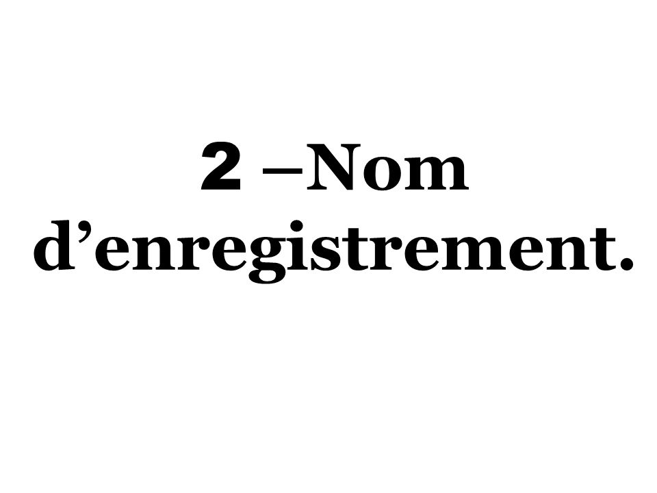 2 –Nom d'enregistrement.