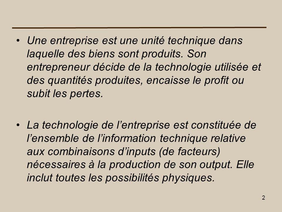 Une entreprise est une unité technique dans laquelle des biens sont produits. Son entrepreneur décide de la technologie utilisée et des quantités produites, encaisse le profit ou subit les pertes.