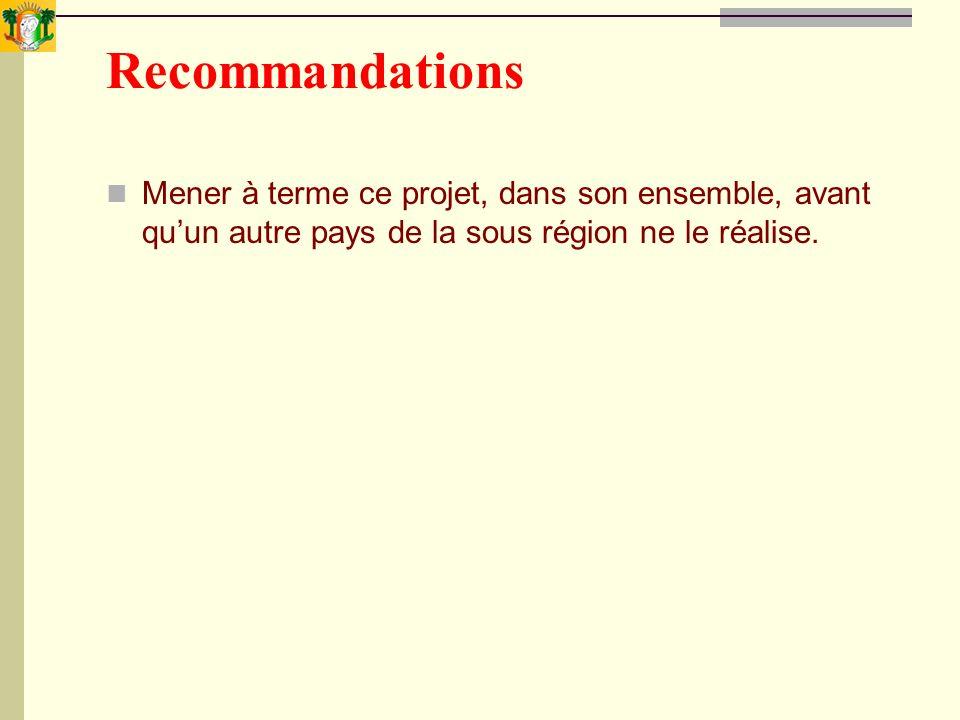 Recommandations Mener à terme ce projet, dans son ensemble, avant qu'un autre pays de la sous région ne le réalise.