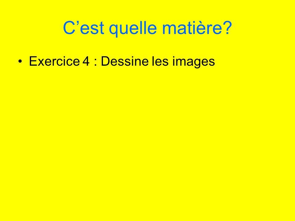 C'est quelle matière Exercice 4 : Dessine les images