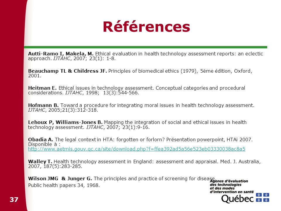 Références Autti-Ramo I, Makela, M. Ethical evaluation in health technology assessment reports: an eclectic approach. IJTAHC, 2007; 23(1): 1-8.