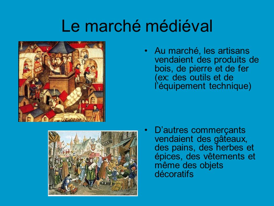 Le marché médiéval Au marché, les artisans vendaient des produits de bois, de pierre et de fer (ex: des outils et de l'équipement technique)