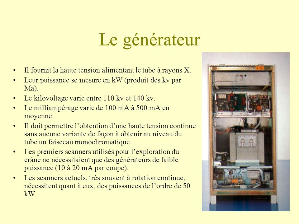 Le générateur Il fournit la haute tension alimentant le tube à rayons X. Leur puissance se mesure en kW (produit des kv par Ma).