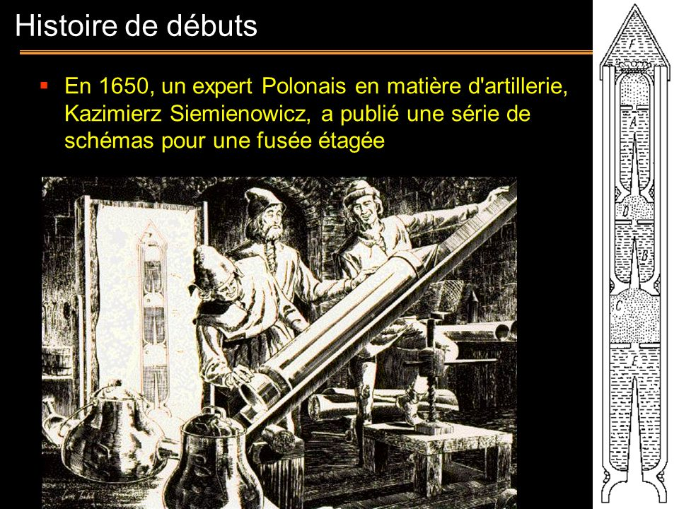 Histoire de débuts En 1650, un expert Polonais en matière d artillerie, Kazimierz Siemienowicz, a publié une série de schémas pour une fusée étagée.