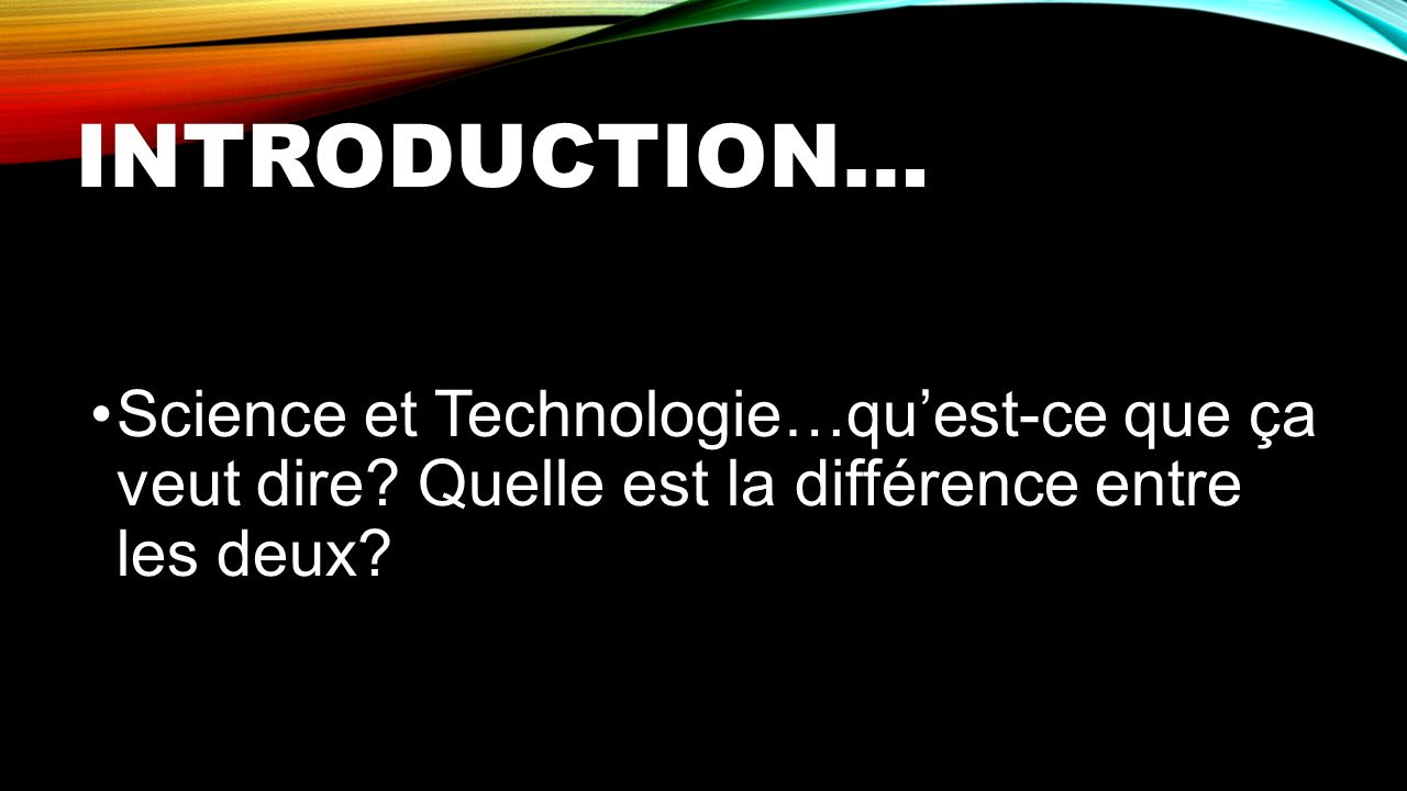 Introduction… Science et Technologie…qu'est-ce que ça veut dire.