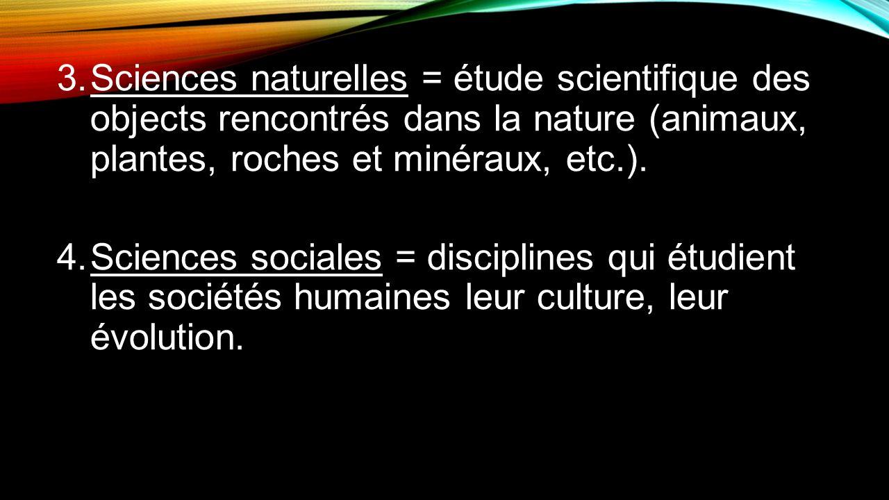 Sciences naturelles = étude scientifique des objects rencontrés dans la nature (animaux, plantes, roches et minéraux, etc.).