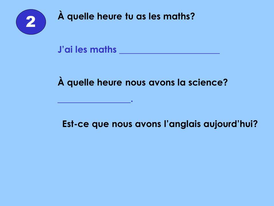 2 À quelle heure tu as les maths