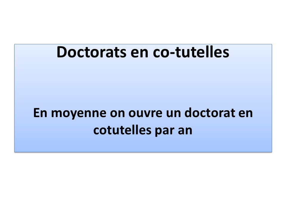 Doctorats en co-tutelles En moyenne on ouvre un doctorat en cotutelles par an