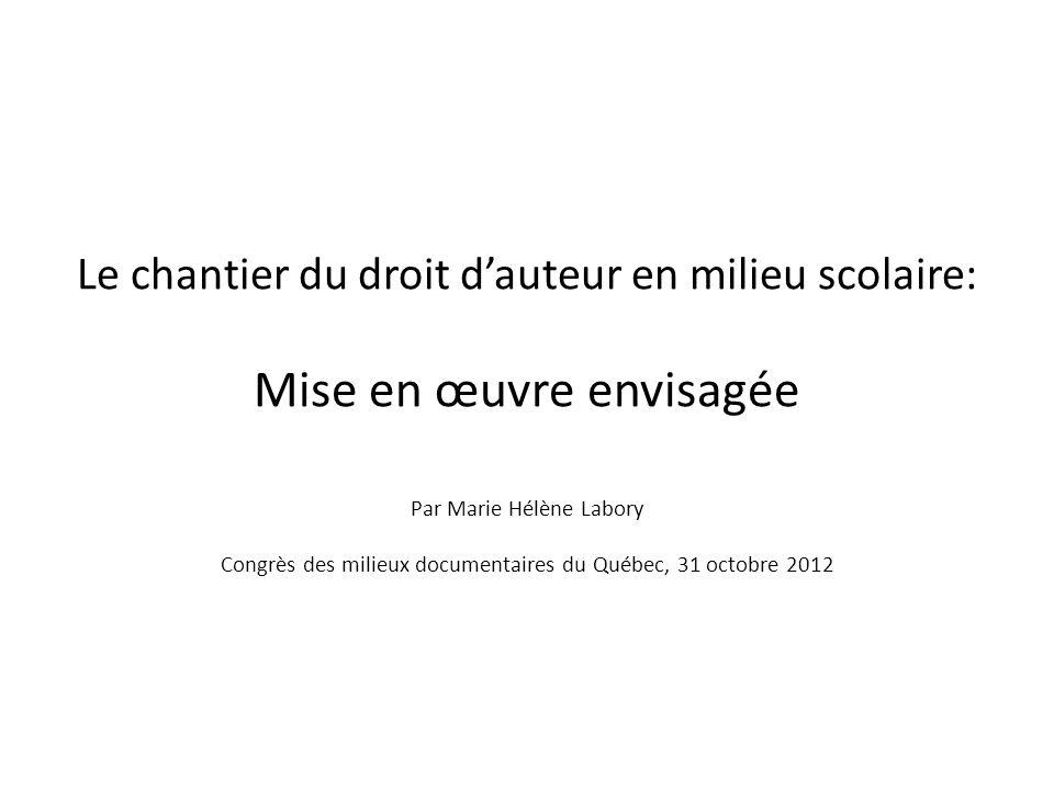 Le chantier du droit d'auteur en milieu scolaire: Mise en œuvre envisagée Par Marie Hélène Labory Congrès des milieux documentaires du Québec, 31 octobre 2012
