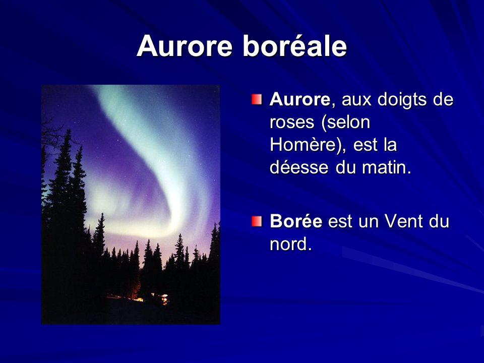 Aurore boréale Aurore, aux doigts de roses (selon Homère), est la déesse du matin.