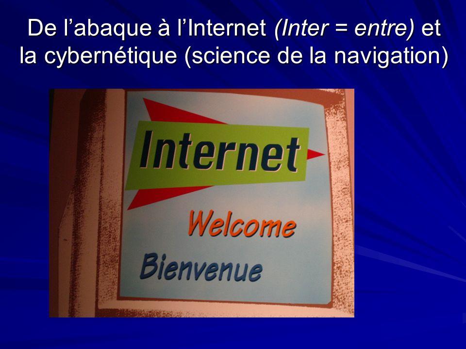 De l'abaque à l'Internet (Inter = entre) et la cybernétique (science de la navigation)
