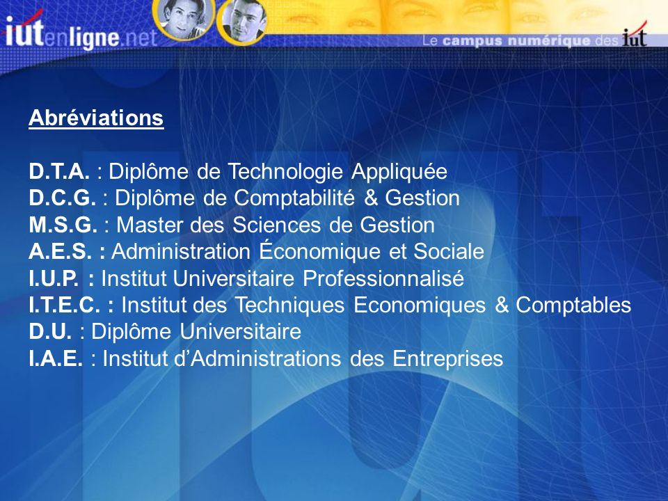 Abréviations D.T.A. : Diplôme de Technologie Appliquée. D.C.G. : Diplôme de Comptabilité & Gestion.