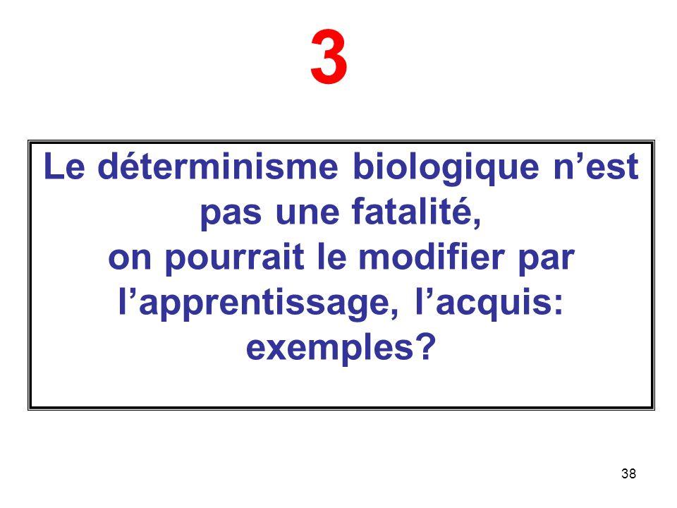 3 Le déterminisme biologique n'est pas une fatalité, on pourrait le modifier par l'apprentissage, l'acquis: exemples