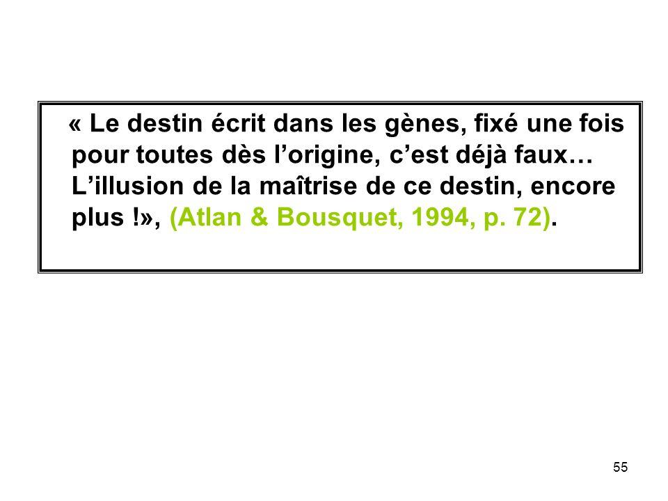 « Le destin écrit dans les gènes, fixé une fois pour toutes dès l'origine, c'est déjà faux… L'illusion de la maîtrise de ce destin, encore plus !», (Atlan & Bousquet, 1994, p.