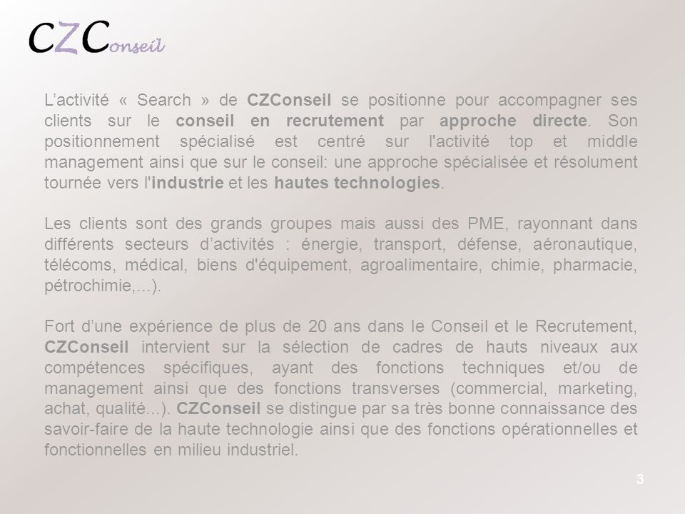 L'activité « Search » de CZConseil se positionne pour accompagner ses clients sur le conseil en recrutement par approche directe. Son positionnement spécialisé est centré sur l activité top et middle management ainsi que sur le conseil: une approche spécialisée et résolument tournée vers l industrie et les hautes technologies.