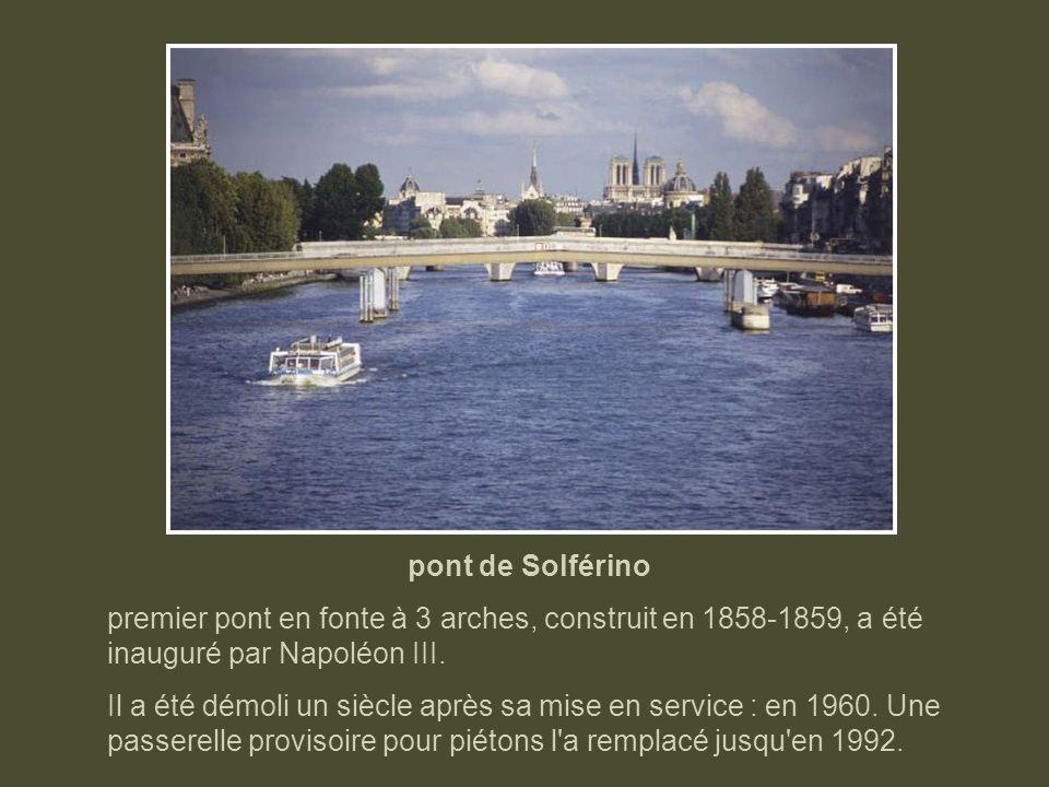 pont de Solférinopremier pont en fonte à 3 arches, construit en 1858-1859, a été inauguré par Napoléon III.