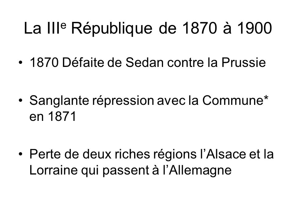 La IIIe République de 1870 à 1900 1870 Défaite de Sedan contre la Prussie. Sanglante répression avec la Commune* en 1871.