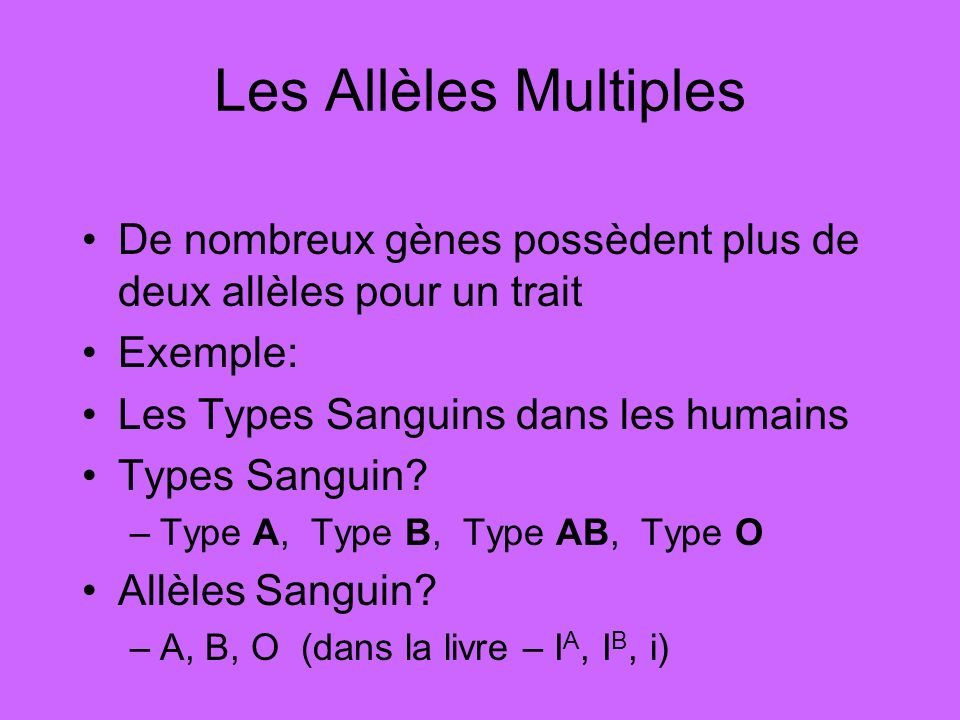 Les Allèles Multiples De nombreux gènes possèdent plus de deux allèles pour un trait. Exemple: Les Types Sanguins dans les humains.