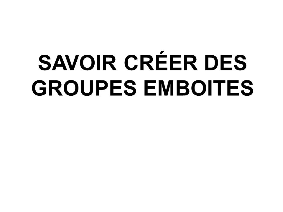 SAVOIR CRÉER DES GROUPES EMBOITES
