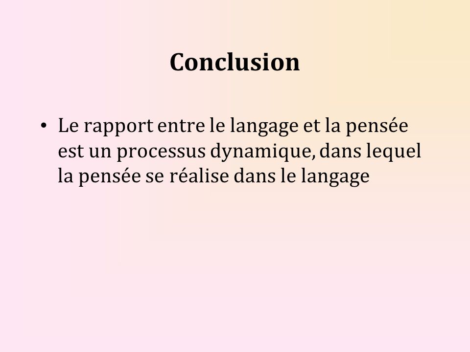 Conclusion Le rapport entre le langage et la pensée est un processus dynamique, dans lequel la pensée se réalise dans le langage.