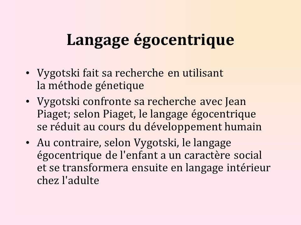 Langage égocentrique Vygotski fait sa recherche en utilisant la méthode génetique.