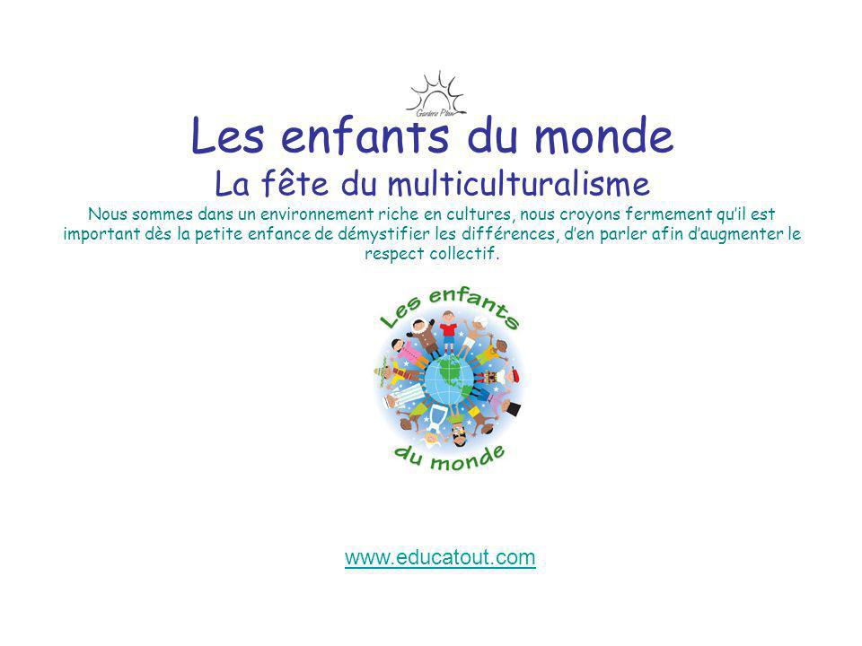 Les enfants du monde La fête du multiculturalisme Nous sommes dans un environnement riche en cultures, nous croyons fermement qu'il est important dès la petite enfance de démystifier les différences, d'en parler afin d'augmenter le respect collectif.