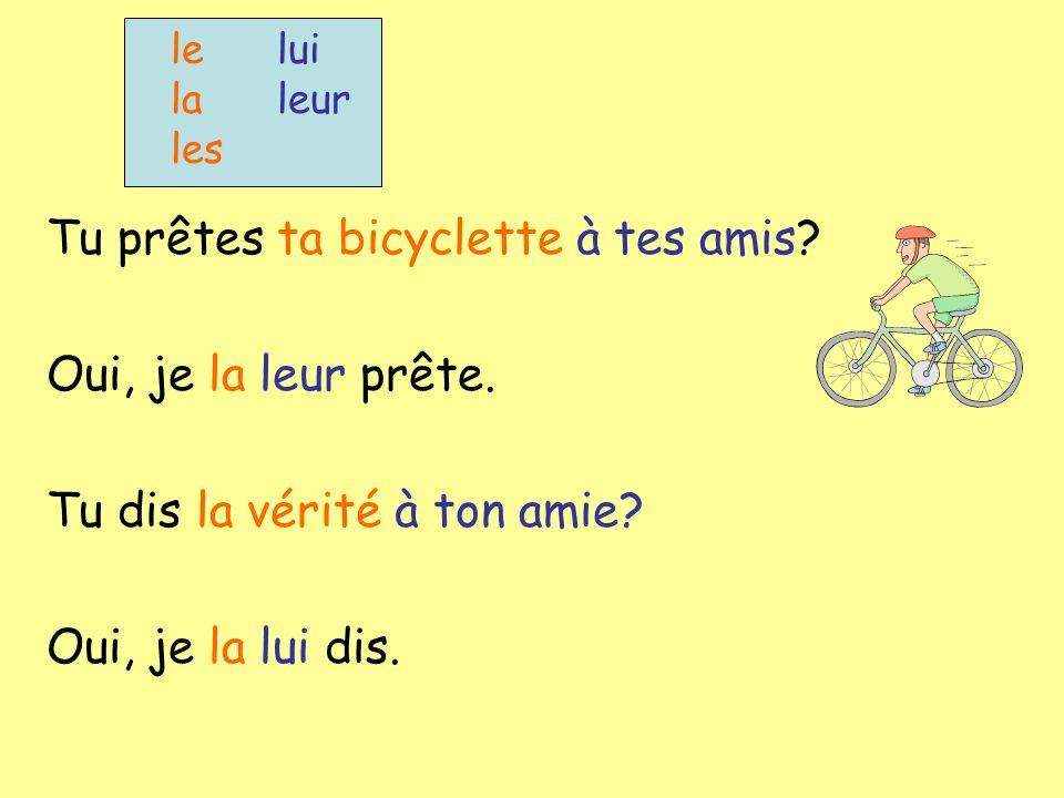 Tu prêtes ta bicyclette à tes amis Oui, je la leur prête.