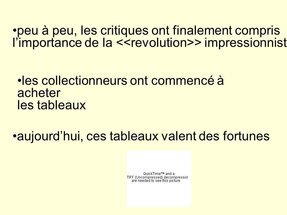 peu à peu, les critiques ont finalement compris l'importance de la <<revolution>> impressionniste les collectionneurs ont commencé à acheter.